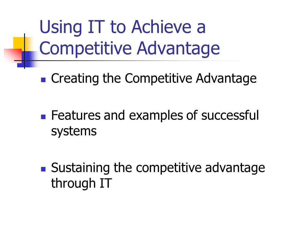 Using IT to Achieve a Competitive Advantage Creating the Competitive Advantage Features and examples of successful systems Sustaining the competitive