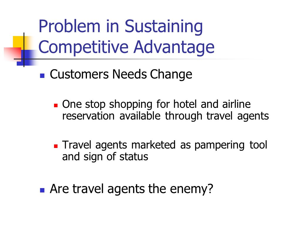 Problem in Sustaining Competitive Advantage Customers Needs Change One stop shopping for hotel and airline reservation available through travel agents Travel agents marketed as pampering tool and sign of status Are travel agents the enemy