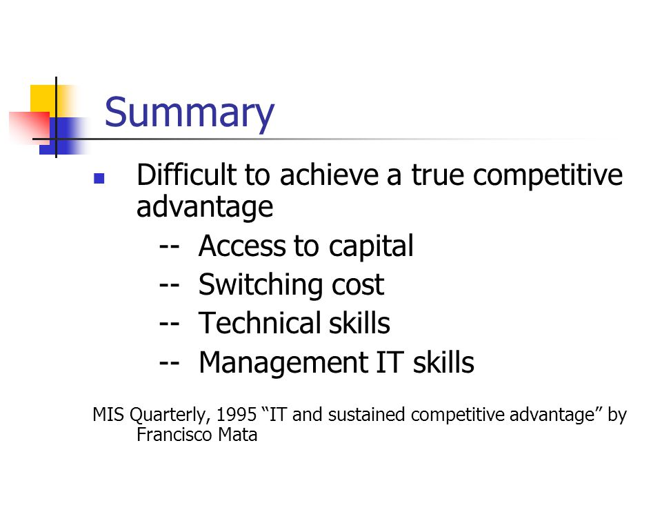Summary Difficult to achieve a true competitive advantage -- Access to capital -- Switching cost -- Technical skills -- Management IT skills MIS Quarterly, 1995 IT and sustained competitive advantage by Francisco Mata