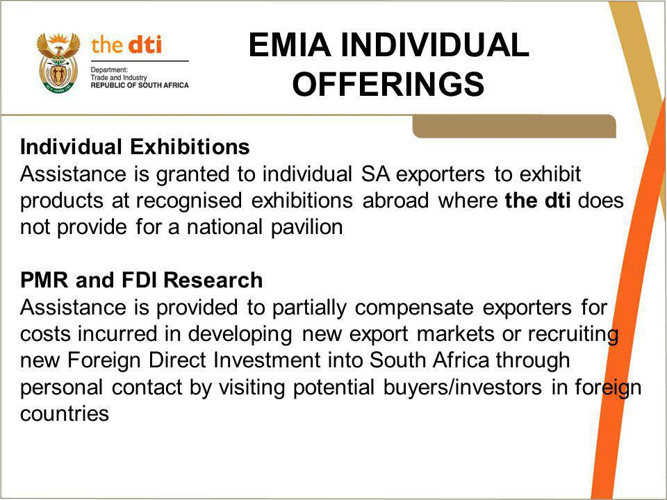EMIA INDIVIDUAL OFFERINGS Individual Exhibitions Assistance is granted to individual SA exporters to exhibit products at recognised exhibitions abroad where the dti does not provide for a national pavilion PMR and FDI Research Assistance is provided to partially compensate exporters for costs incurred in developing new export markets or recruiting new Foreign Direct Investment into South Africa through personal contact by visiting potential buyers/investors in foreign countries
