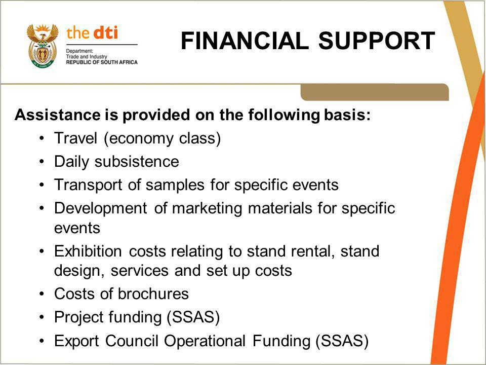 FINANCIAL SUPPORT Assistance is provided on the following basis: Travel (economy class) Daily subsistence Transport of samples for specific events Development of marketing materials for specific events Exhibition costs relating to stand rental, stand design, services and set up costs Costs of brochures Project funding (SSAS) Export Council Operational Funding (SSAS)