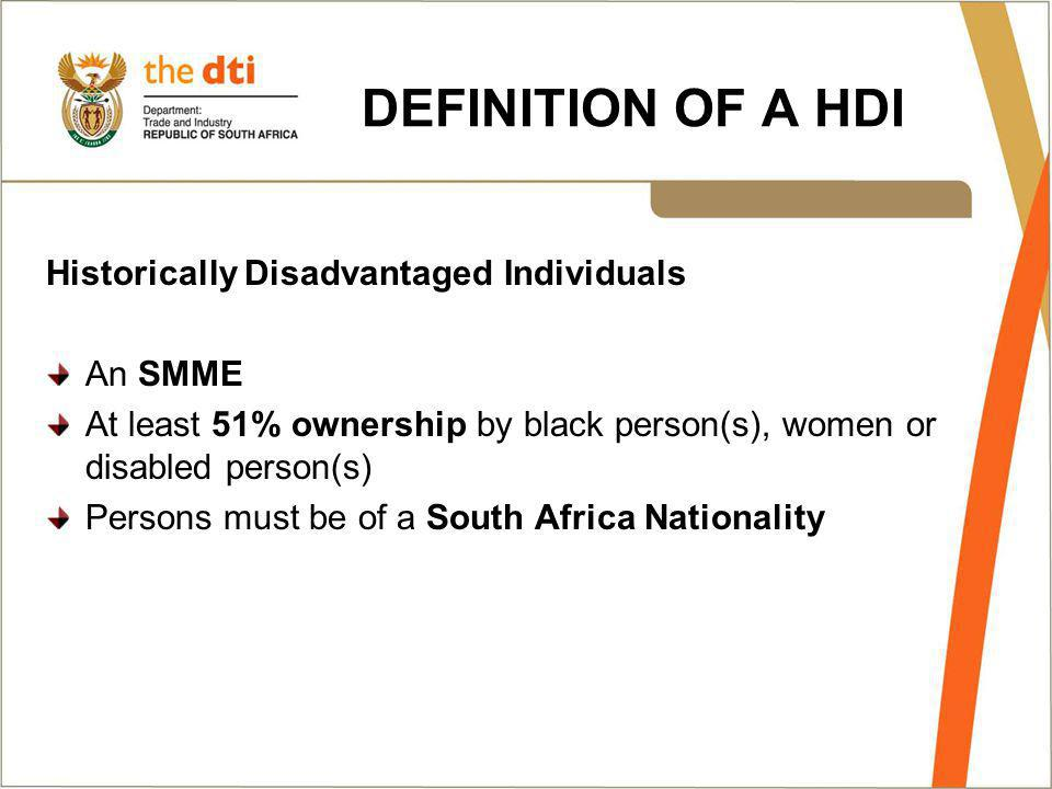 DEFINITION OF A HDI Historically Disadvantaged Individuals An SMME At least 51% ownership by black person(s), women or disabled person(s) Persons must be of a South Africa Nationality