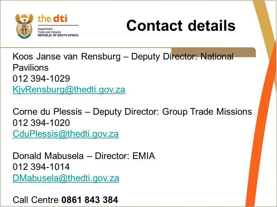 Contact details Koos Janse van Rensburg – Deputy Director: National Pavilions 012 394-1029 KjvRensburg@thedti.gov.za Corne du Plessis – Deputy Director: Group Trade Missions 012 394-1020 CduPlessis@thedti.gov.za Donald Mabusela – Director: EMIA 012 394-1014 DMabusela@thedti.gov.za Call Centre 0861 843 384