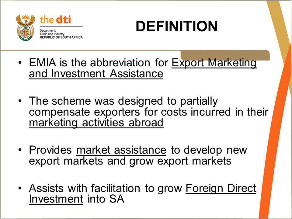 DEFINITION EMIA is the abbreviation for Export Marketing and Investment Assistance The scheme was designed to partially compensate exporters for costs incurred in their marketing activities abroad Provides market assistance to develop new export markets and grow export markets Assists with facilitation to grow Foreign Direct Investment into SA
