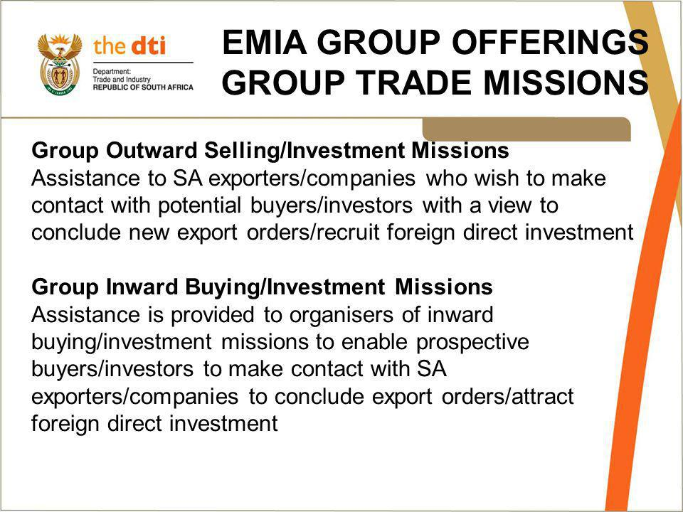EMIA GROUP OFFERINGS GROUP TRADE MISSIONS Group Outward Selling/Investment Missions Assistance to SA exporters/companies who wish to make contact with potential buyers/investors with a view to conclude new export orders/recruit foreign direct investment Group Inward Buying/Investment Missions Assistance is provided to organisers of inward buying/investment missions to enable prospective buyers/investors to make contact with SA exporters/companies to conclude export orders/attract foreign direct investment