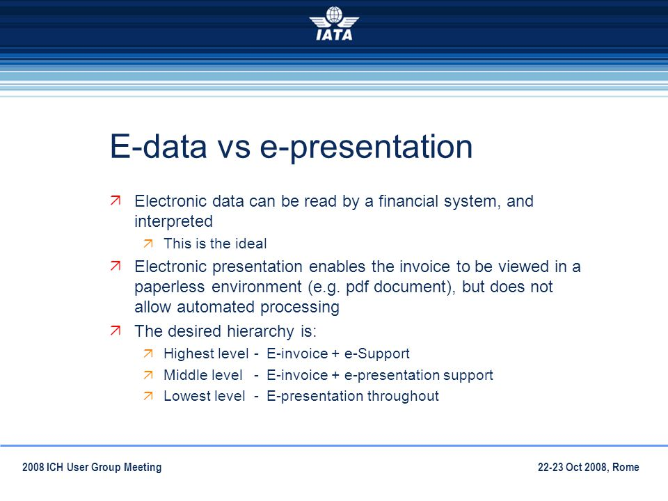 22-23 Oct 2008, Rome2008 ICH User Group Meeting E-data vs e-presentation Electronic data can be read by a financial system, and interpreted This is the ideal Electronic presentation enables the invoice to be viewed in a paperless environment (e.g.