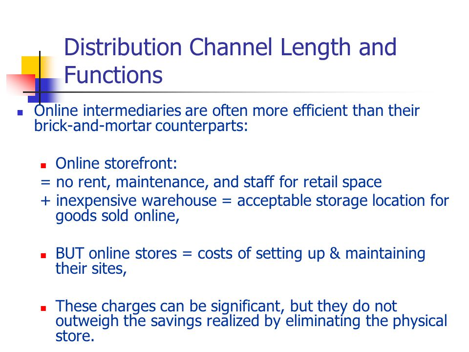 Distribution Channel Length and Functions Online intermediaries are often more efficient than their brick-and-mortar counterparts: Online storefront: = no rent, maintenance, and staff for retail space + inexpensive warehouse = acceptable storage location for goods sold online, BUT online stores = costs of setting up & maintaining their sites, These charges can be significant, but they do not outweigh the savings realized by eliminating the physical store.