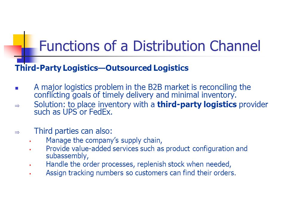 Functions of a Distribution Channel Third-Party LogisticsOutsourced Logistics A major logistics problem in the B2B market is reconciling the conflicting goals of timely delivery and minimal inventory.