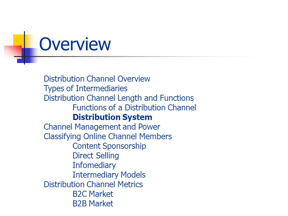 Overview Distribution Channel Overview Types of Intermediaries Distribution Channel Length and Functions Functions of a Distribution Channel Distribution System Channel Management and Power Classifying Online Channel Members Content Sponsorship Direct Selling Infomediary Intermediary Models Distribution Channel Metrics B2C Market B2B Market