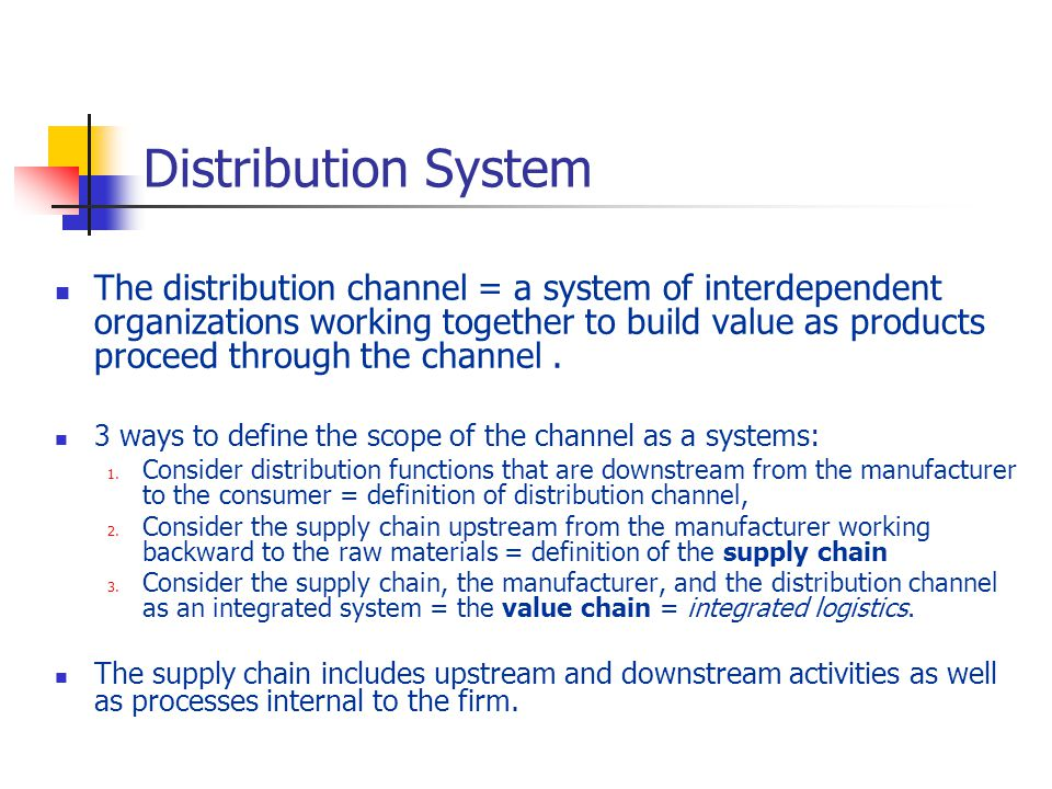 Distribution System The distribution channel = a system of interdependent organizations working together to build value as products proceed through the channel.