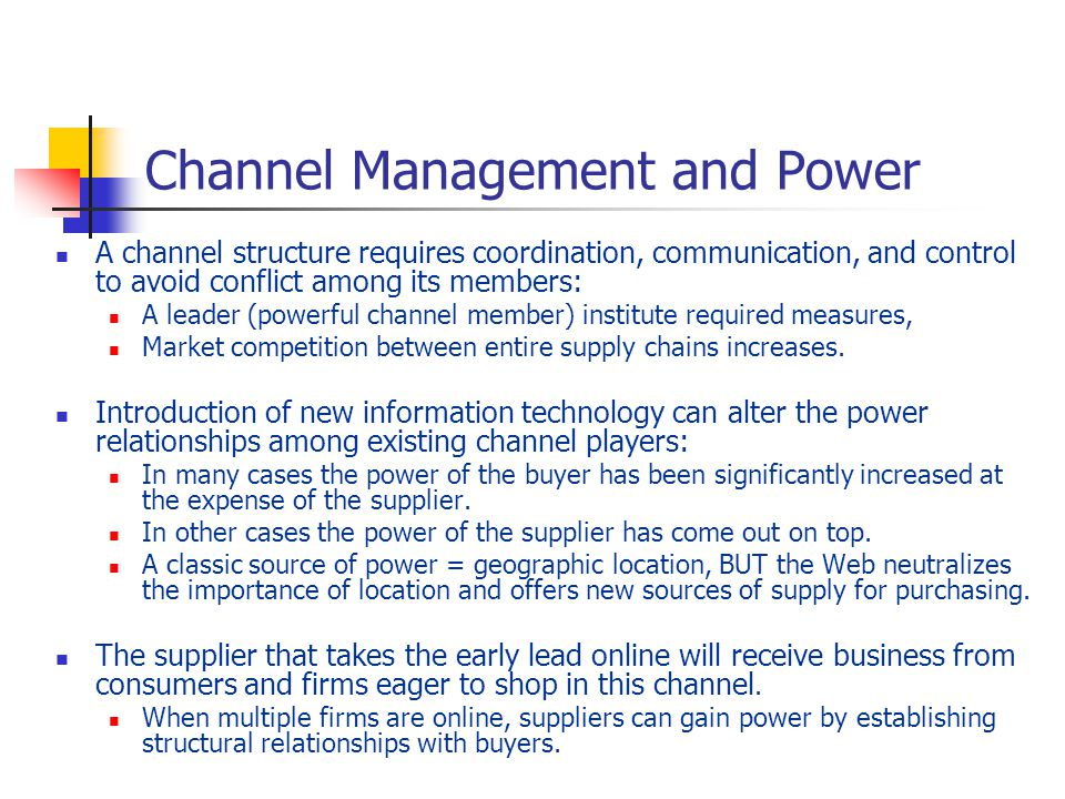 Channel Management and Power A channel structure requires coordination, communication, and control to avoid conflict among its members: A leader (powerful channel member) institute required measures, Market competition between entire supply chains increases.
