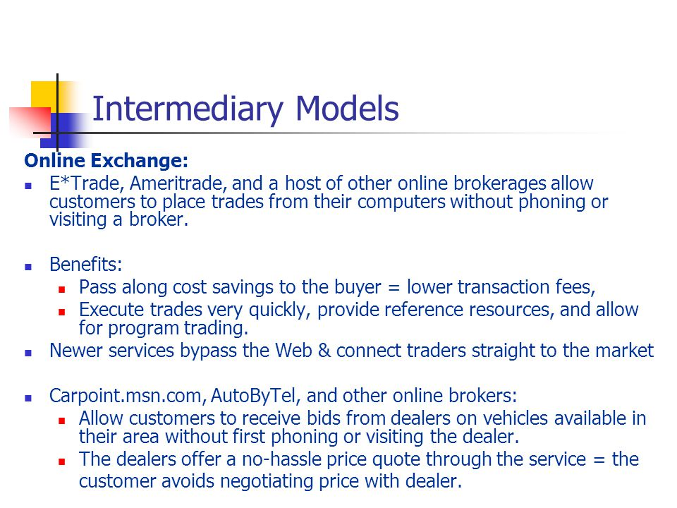 Intermediary Models Online Exchange: E*Trade, Ameritrade, and a host of other online brokerages allow customers to place trades from their computers without phoning or visiting a broker.