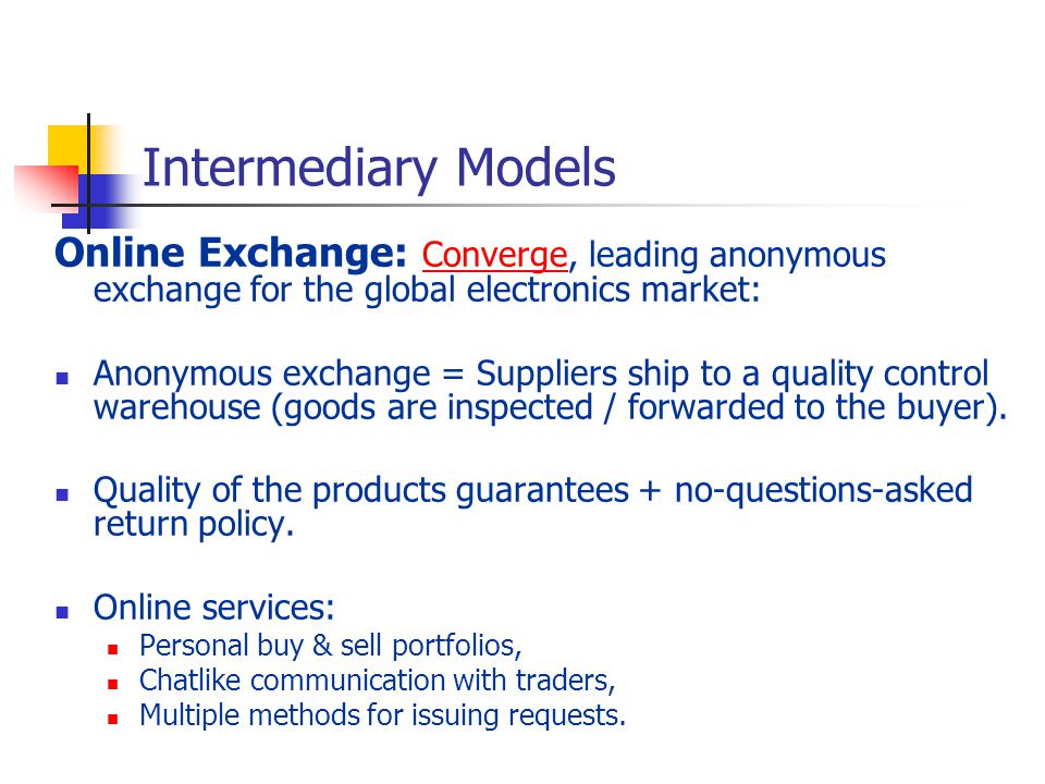 Intermediary Models Online Exchange: Converge, leading anonymous exchange for the global electronics market: Converge Anonymous exchange = Suppliers ship to a quality control warehouse (goods are inspected / forwarded to the buyer).