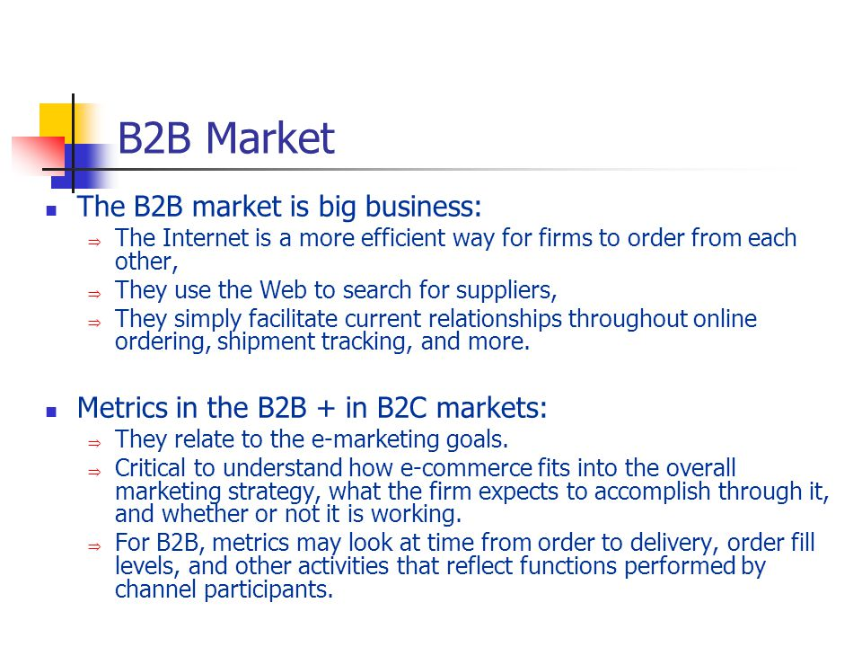 The B2B market is big business: The Internet is a more efficient way for firms to order from each other, They use the Web to search for suppliers, They simply facilitate current relationships throughout online ordering, shipment tracking, and more.