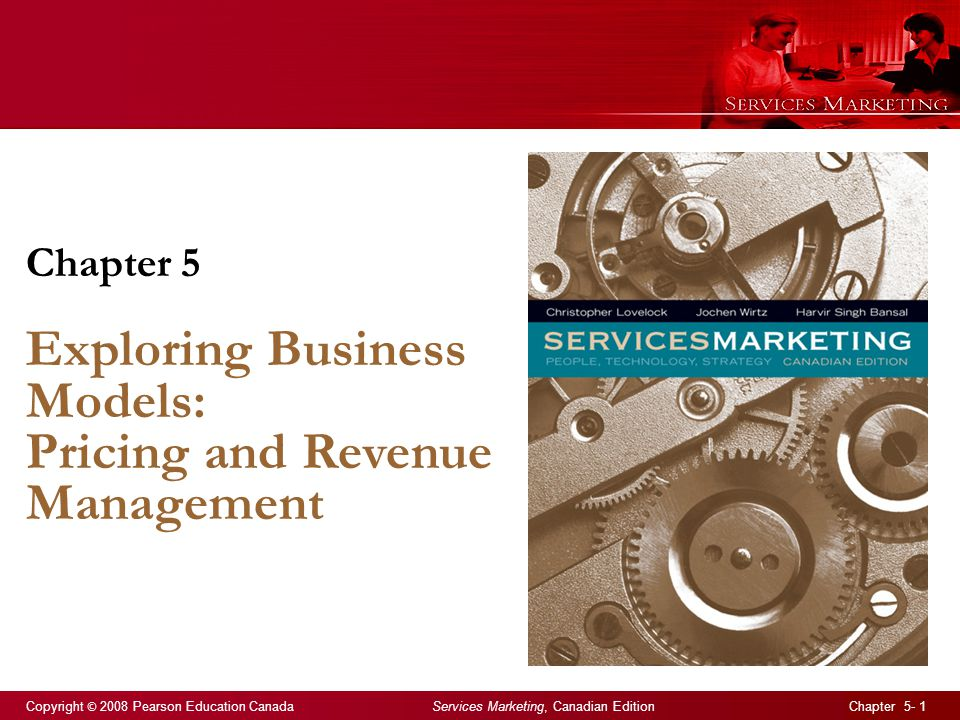 Copyright © 2008 Pearson Education Canada Services Marketing, Canadian Edition Chapter 5- 1 Chapter 5 Exploring Business Models: Pricing and Revenue Management