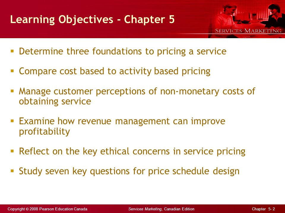 Copyright © 2008 Pearson Education Canada Services Marketing, Canadian Edition Chapter 5- 2 Learning Objectives - Chapter 5 Determine three foundations to pricing a service Compare cost based to activity based pricing Manage customer perceptions of non-monetary costs of obtaining service Examine how revenue management can improve profitability Reflect on the key ethical concerns in service pricing Study seven key questions for price schedule design