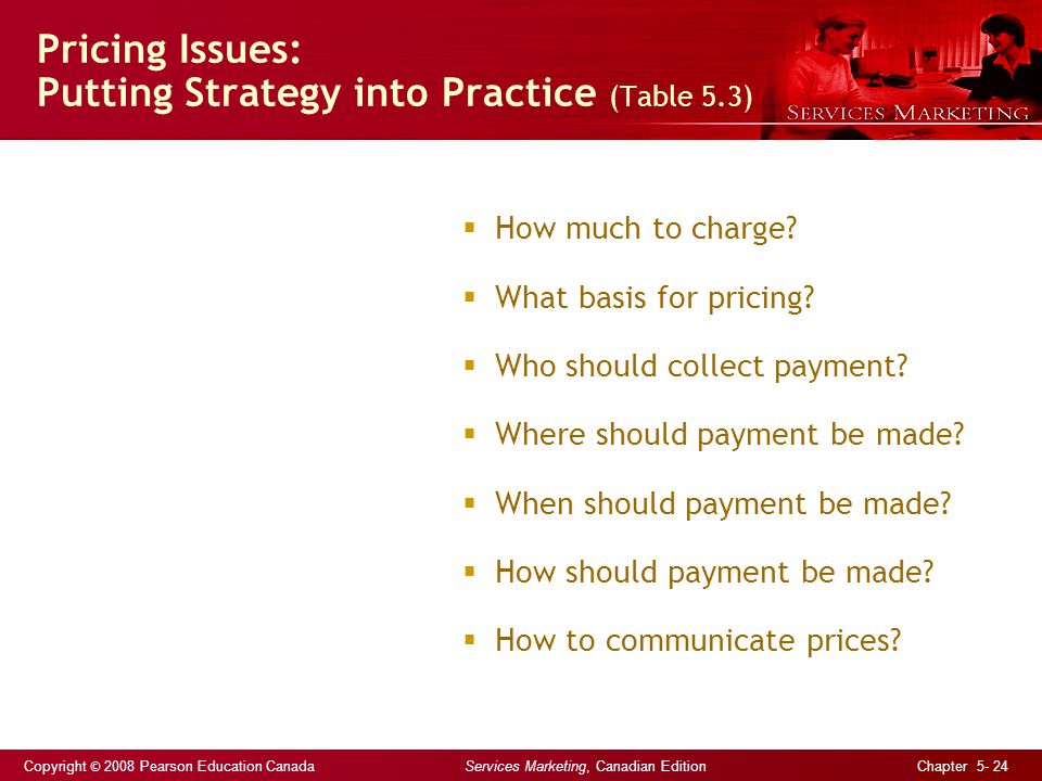 Copyright © 2008 Pearson Education Canada Services Marketing, Canadian Edition Chapter 5- 24 Pricing Issues: Putting Strategy into Practice (Table 5.3) How much to charge.