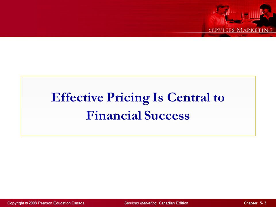 Copyright © 2008 Pearson Education Canada Services Marketing, Canadian Edition Chapter 5- 3 Effective Pricing Is Central to Financial Success