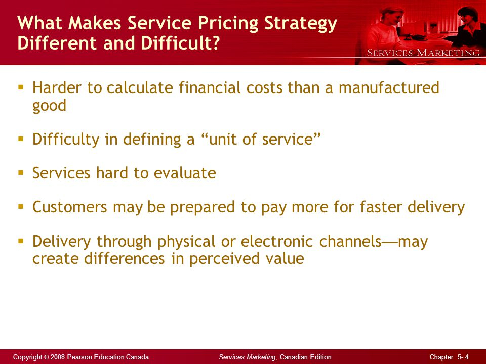 Copyright © 2008 Pearson Education Canada Services Marketing, Canadian Edition Chapter 5- 4 What Makes Service Pricing Strategy Different and Difficult.