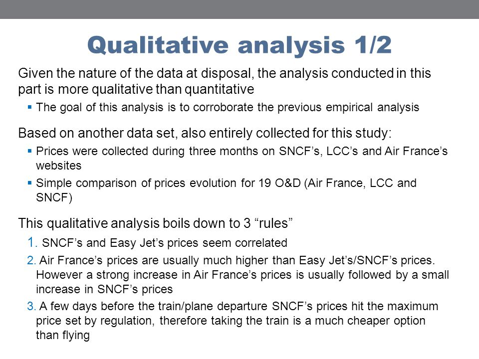 Qualitative analysis 1/2 Given the nature of the data at disposal, the analysis conducted in this part is more qualitative than quantitative The goal of this analysis is to corroborate the previous empirical analysis Based on another data set, also entirely collected for this study: Prices were collected during three months on SNCFs, LCCs and Air Frances websites Simple comparison of prices evolution for 19 O&D (Air France, LCC and SNCF) This qualitative analysis boils down to 3 rules 1.
