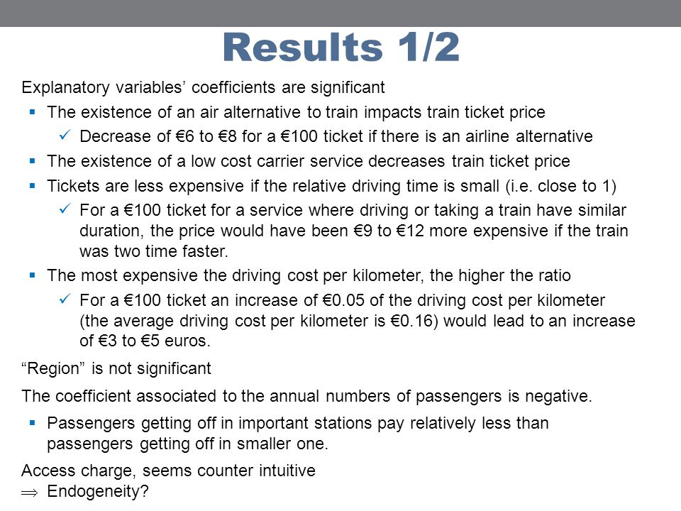 Results 1/2 Explanatory variables coefficients are significant The existence of an air alternative to train impacts train ticket price Decrease of 6 to 8 for a 100 ticket if there is an airline alternative The existence of a low cost carrier service decreases train ticket price Tickets are less expensive if the relative driving time is small (i.e.