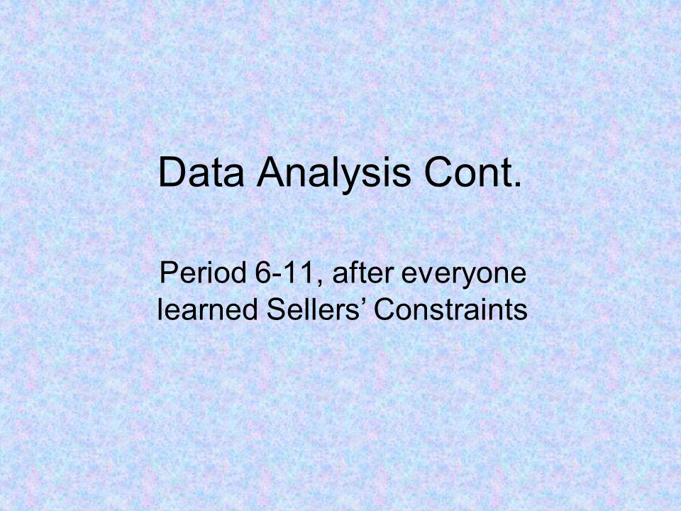 Data Analysis Cont. Period 6-11, after everyone learned Sellers Constraints