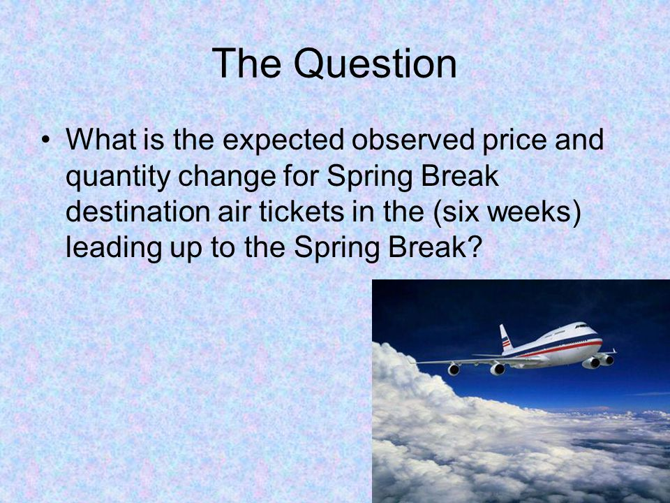 The Question What is the expected observed price and quantity change for Spring Break destination air tickets in the (six weeks) leading up to the Spr