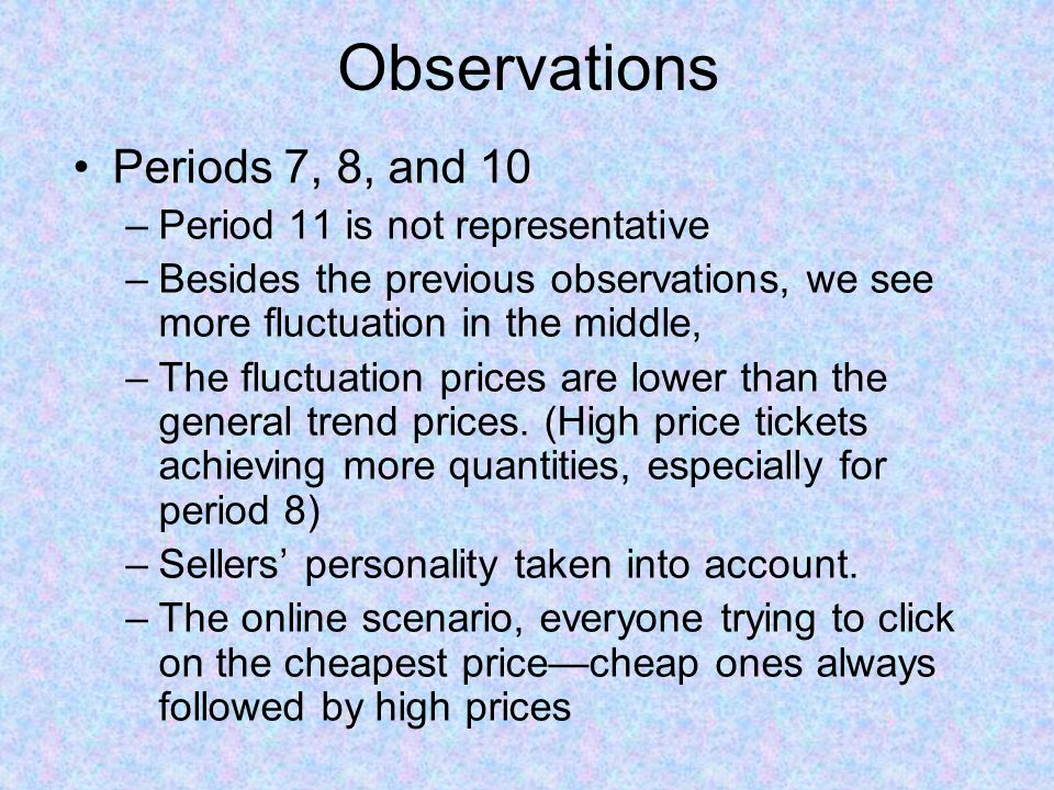 Observations Periods 7, 8, and 10 –Period 11 is not representative –Besides the previous observations, we see more fluctuation in the middle, –The fluctuation prices are lower than the general trend prices.