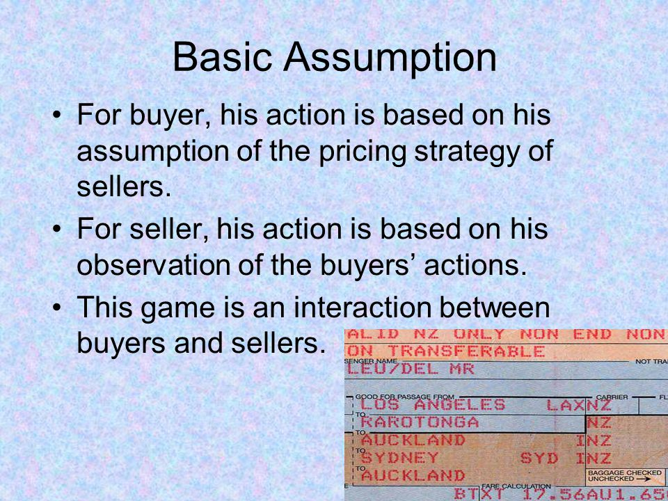 Basic Assumption For buyer, his action is based on his assumption of the pricing strategy of sellers. For seller, his action is based on his observati