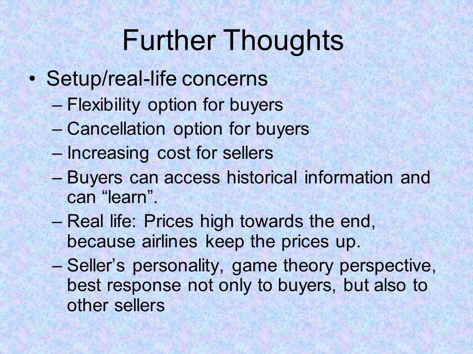 Further Thoughts Setup/real-life concerns –Flexibility option for buyers –Cancellation option for buyers –Increasing cost for sellers –Buyers can acce