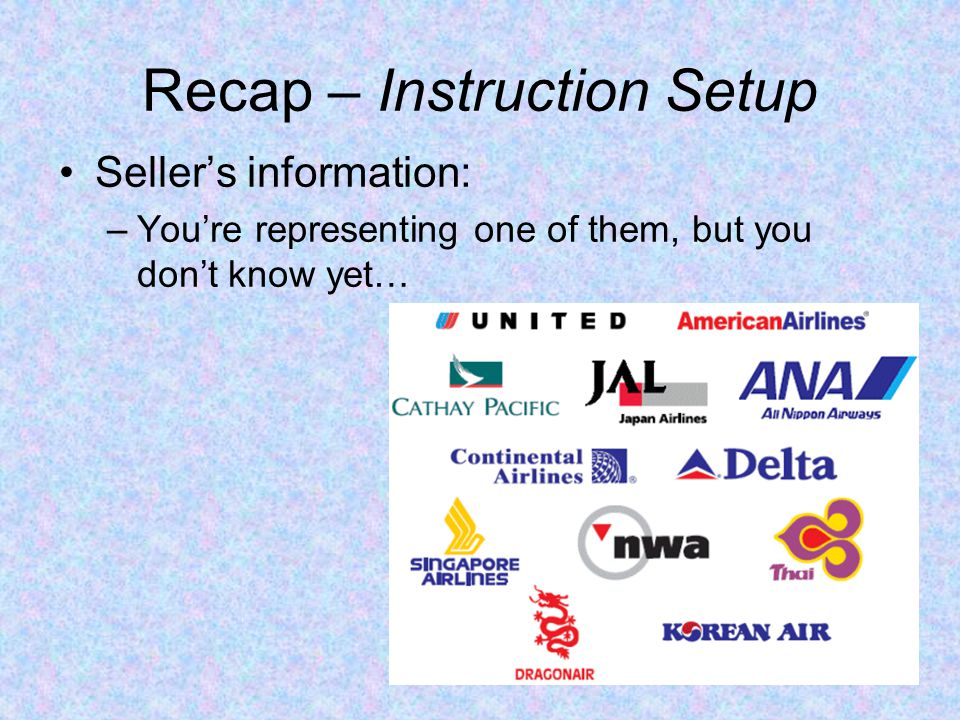 Recap – Instruction Setup Sellers information: Stock: 100 (Same for all Sellers) Money: 0 (Same for all Sellers) Cost per unit: Random number between100-200 –You can ASK any price for your goods.