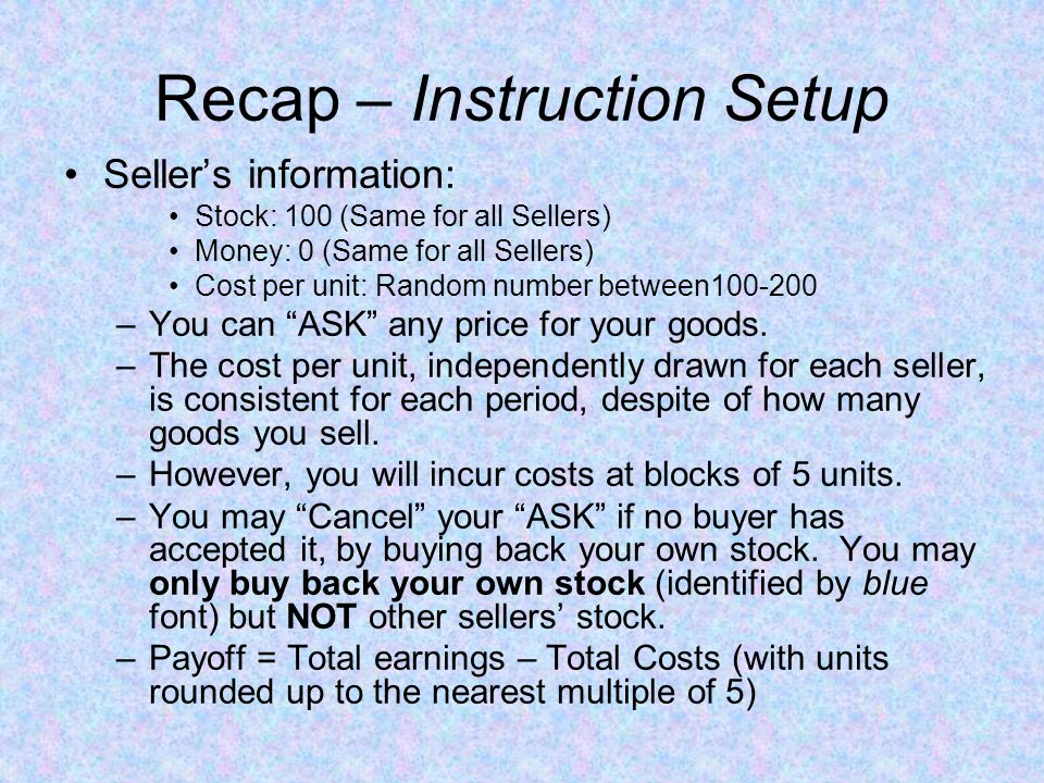 Recap – Instruction Setup Buyers information: Stock: 0 (Same for all buyers) Money: 10000 (Same for all buyers) Value per unit: Random number between200-300 –You can BUY a maximum of 5 units –You cannot ASK.