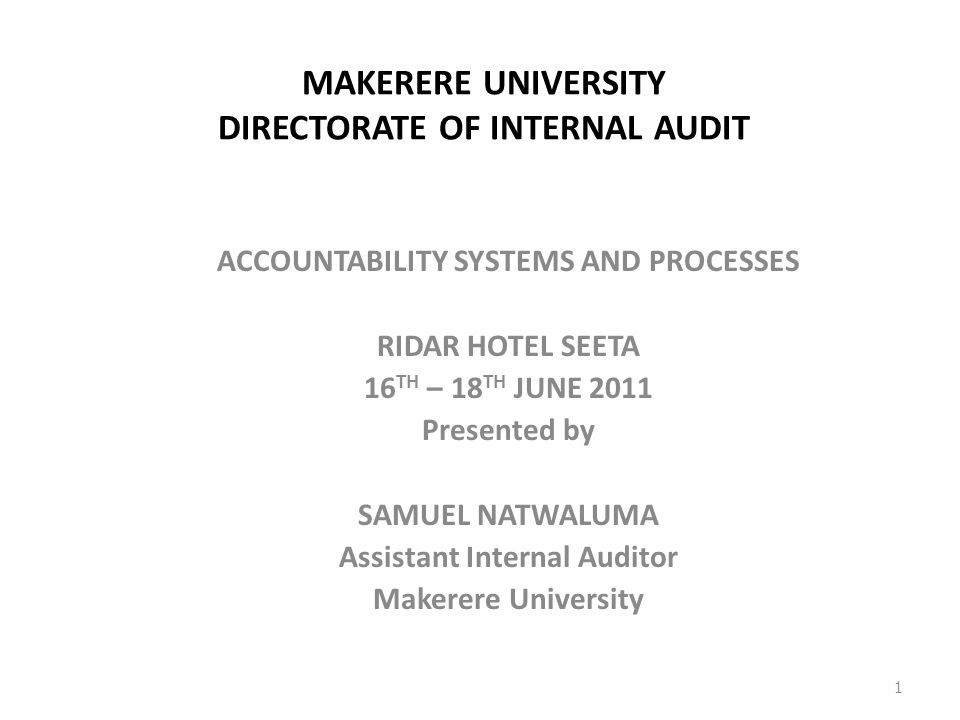MAKERERE UNIVERSITY DIRECTORATE OF INTERNAL AUDIT ACCOUNTABILITY SYSTEMS AND PROCESSES RIDAR HOTEL SEETA 16 TH – 18 TH JUNE 2011 Presented by SAMUEL NATWALUMA Assistant Internal Auditor Makerere University 1