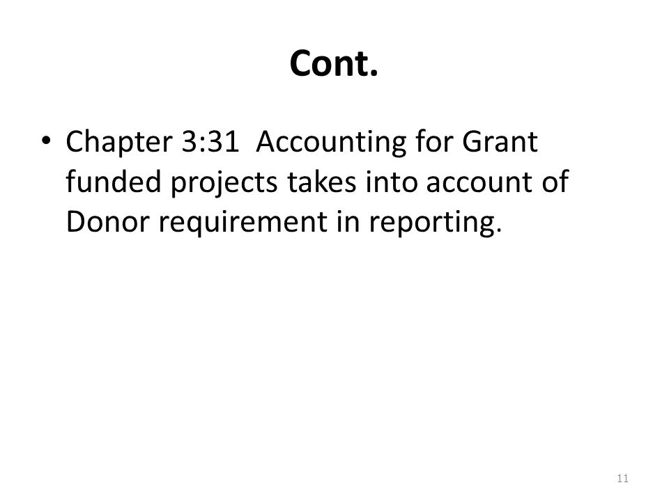 Cont. Chapter 3:31 Accounting for Grant funded projects takes into account of Donor requirement in reporting. 11