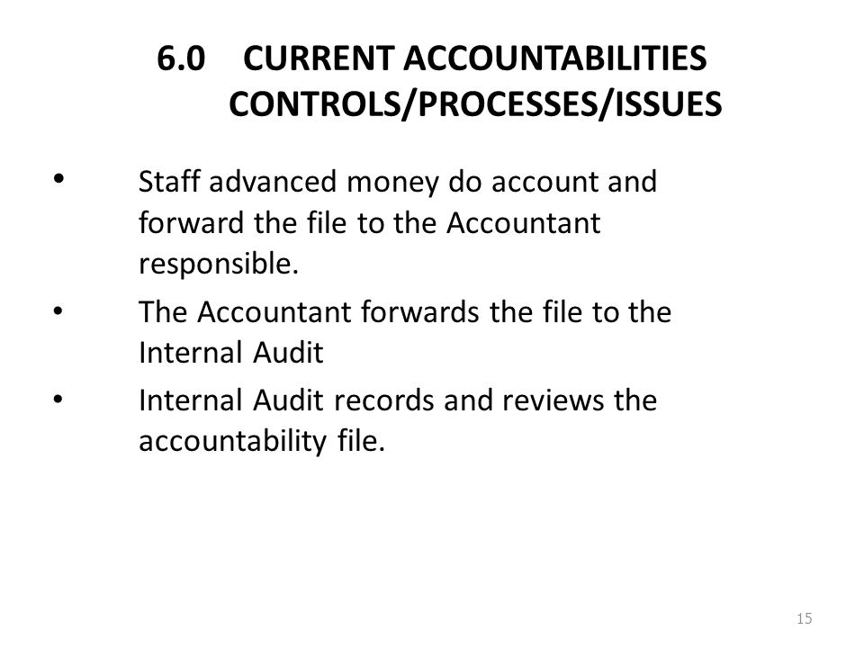 6.0CURRENT ACCOUNTABILITIES CONTROLS/PROCESSES/ISSUES Staff advanced money do account and forward the file to the Accountant responsible.