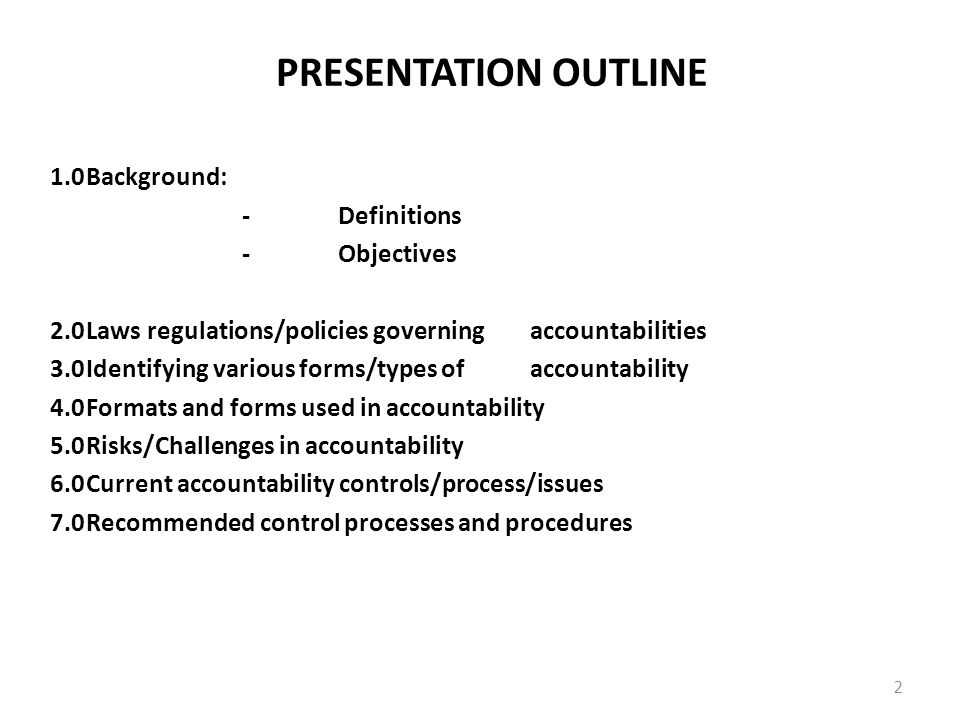 PRESENTATION OUTLINE 1.0Background: -Definitions -Objectives 2.0Laws regulations/policies governing accountabilities 3.0Identifying various forms/types of accountability 4.0Formats and forms used in accountability 5.0Risks/Challenges in accountability 6.0Current accountability controls/process/issues 7.0Recommended control processes and procedures 2