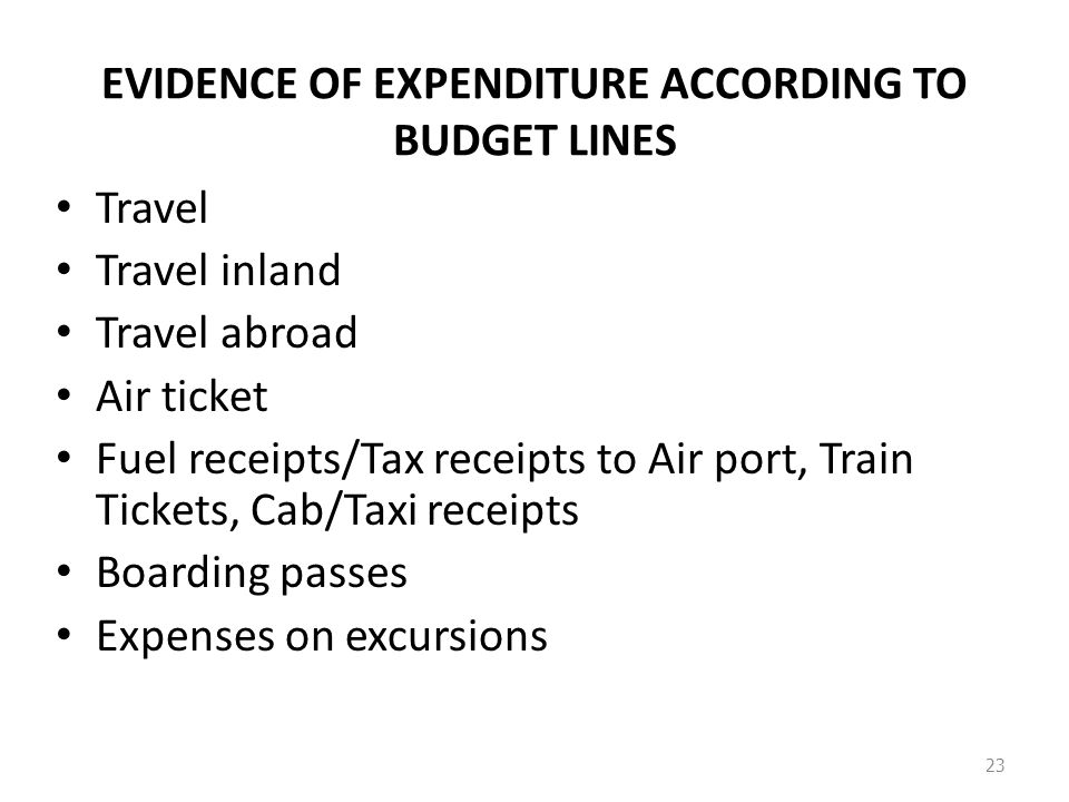 EVIDENCE OF EXPENDITURE ACCORDING TO BUDGET LINES Travel Travel inland Travel abroad Air ticket Fuel receipts/Tax receipts to Air port, Train Tickets, Cab/Taxi receipts Boarding passes Expenses on excursions 23