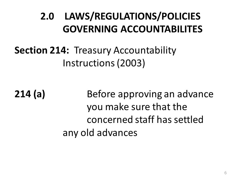 2.0LAWS/REGULATIONS/POLICIES GOVERNING ACCOUNTABILITES Section 214: Treasury Accountability Instructions (2003) 214 (a) Before approving an advance you make sure that the concerned staff has settled any old advances 6