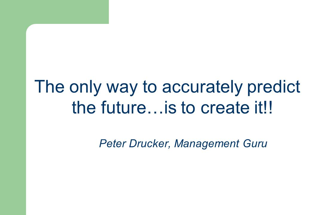The only way to accurately predict the future…is to create it!! Peter Drucker, Management Guru