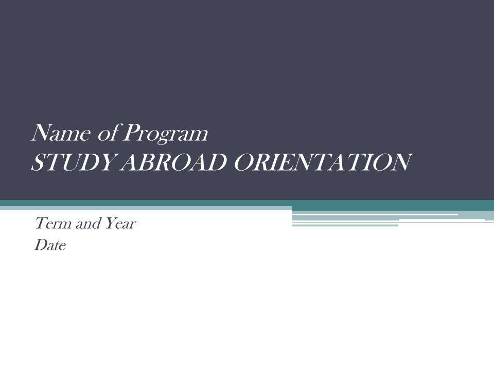 Name of Program STUDY ABROAD ORIENTATION Term and Year Date