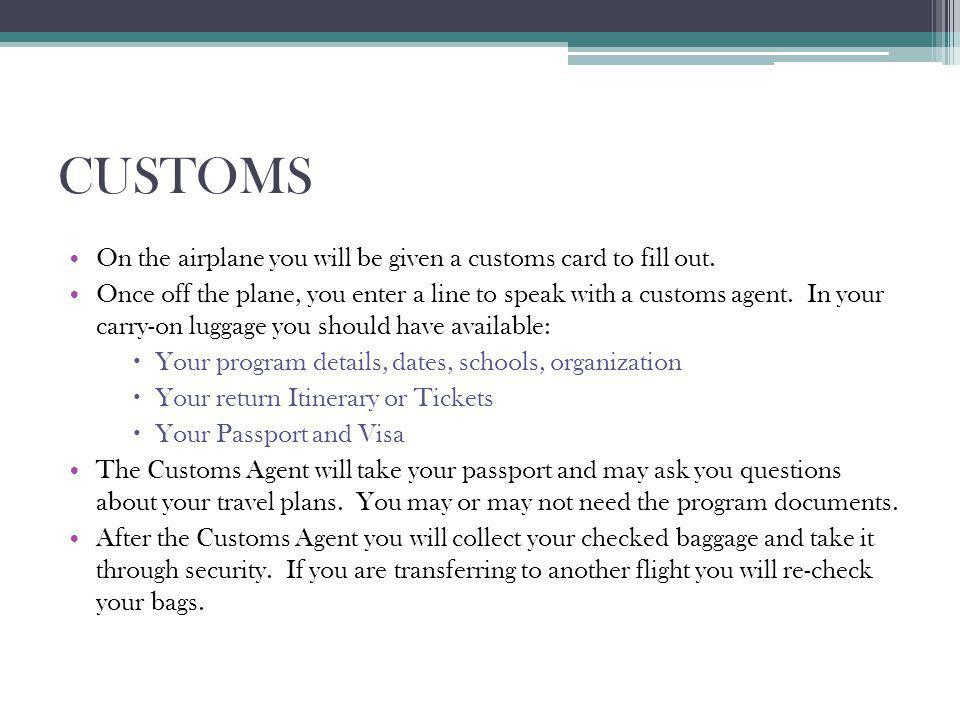 CUSTOMS On the airplane you will be given a customs card to fill out. Once off the plane, you enter a line to speak with a customs agent. In your carr
