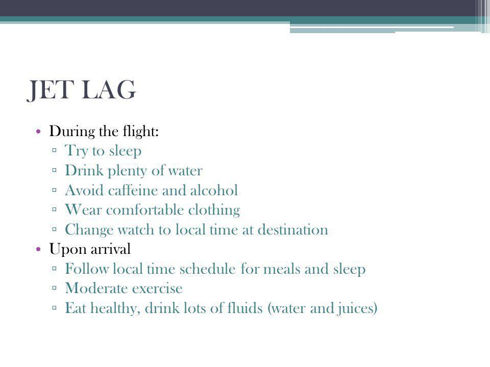 JET LAG During the flight: Try to sleep Drink plenty of water Avoid caffeine and alcohol Wear comfortable clothing Change watch to local time at desti