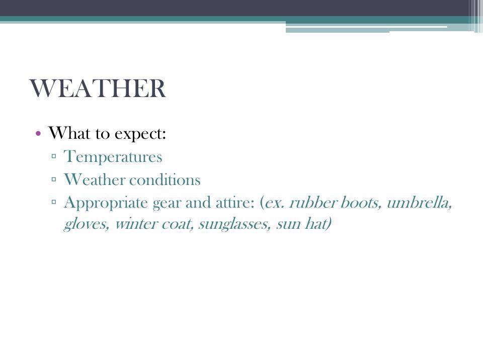 WEATHER What to expect: Temperatures Weather conditions Appropriate gear and attire: (ex.