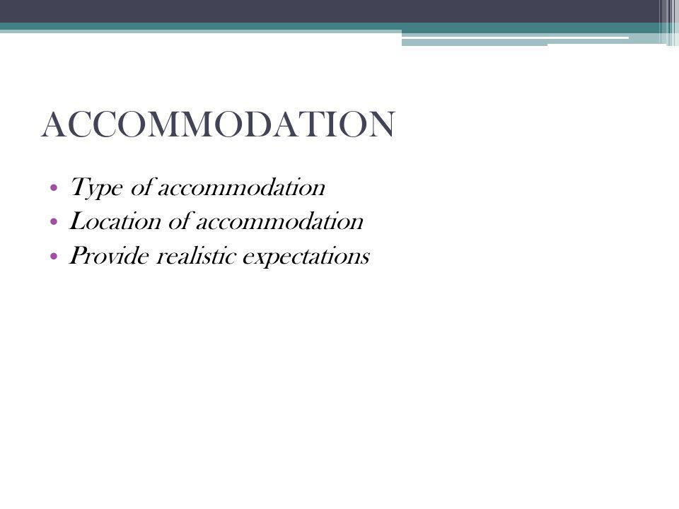 ACCOMMODATION Type of accommodation Location of accommodation Provide realistic expectations