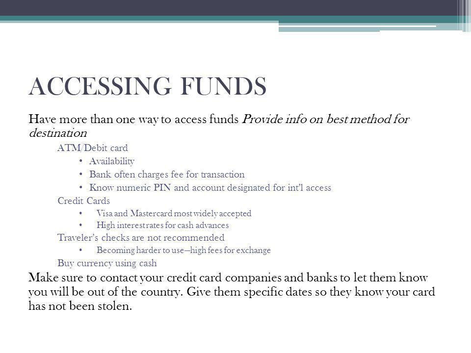 ACCESSING FUNDS Have more than one way to access funds Provide info on best method for destination ATM/Debit card Availability Bank often charges fee