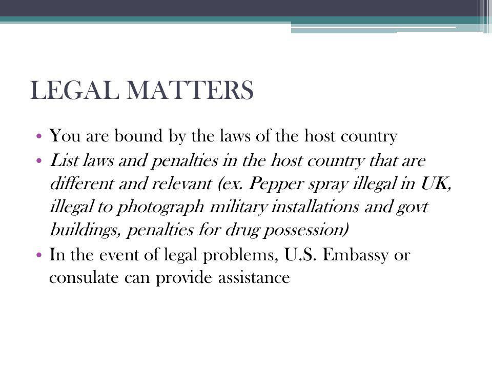 LEGAL MATTERS You are bound by the laws of the host country List laws and penalties in the host country that are different and relevant (ex. Pepper sp
