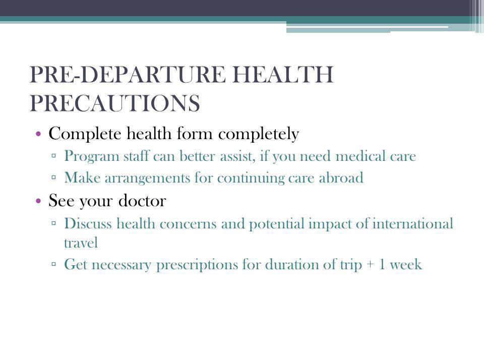 PRE-DEPARTURE HEALTH PRECAUTIONS Complete health form completely Program staff can better assist, if you need medical care Make arrangements for continuing care abroad See your doctor Discuss health concerns and potential impact of international travel Get necessary prescriptions for duration of trip + 1 week