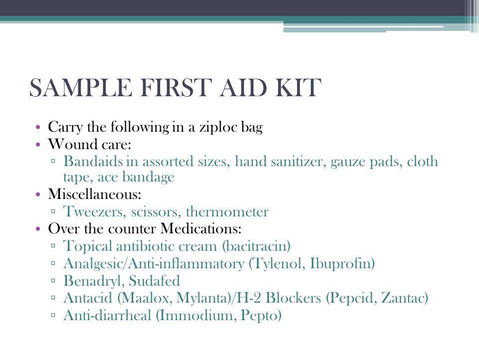 SAMPLE FIRST AID KIT Carry the following in a ziploc bag Wound care: Bandaids in assorted sizes, hand sanitizer, gauze pads, cloth tape, ace bandage Miscellaneous: Tweezers, scissors, thermometer Over the counter Medications: Topical antibiotic cream (bacitracin) Analgesic/Anti-inflammatory (Tylenol, Ibuprofin) Benadryl, Sudafed Antacid (Maalox, Mylanta)/H-2 Blockers (Pepcid, Zantac) Anti-diarrheal (Immodium, Pepto)