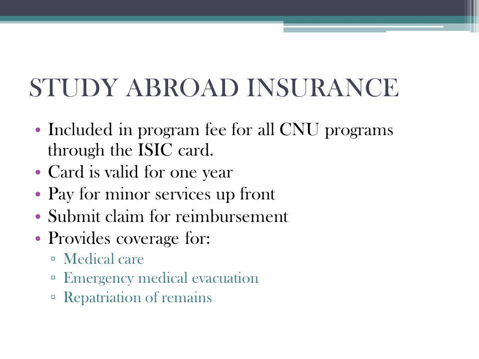 STUDY ABROAD INSURANCE Included in program fee for all CNU programs through the ISIC card. Card is valid for one year Pay for minor services up front
