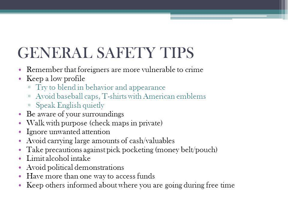 GENERAL SAFETY TIPS Remember that foreigners are more vulnerable to crime Keep a low profile Try to blend in behavior and appearance Avoid baseball ca